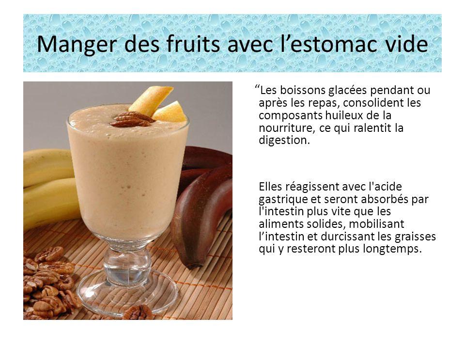 Manger des fruits avec lestomac vide Les boissons glacées pendant ou après les repas, consolident les composants huileux de la nourriture, ce qui ralentit la digestion.