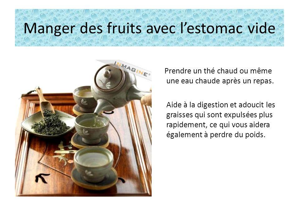 Manger des fruits avec lestomac vide Prendre un thé chaud ou même une eau chaude après un repas.
