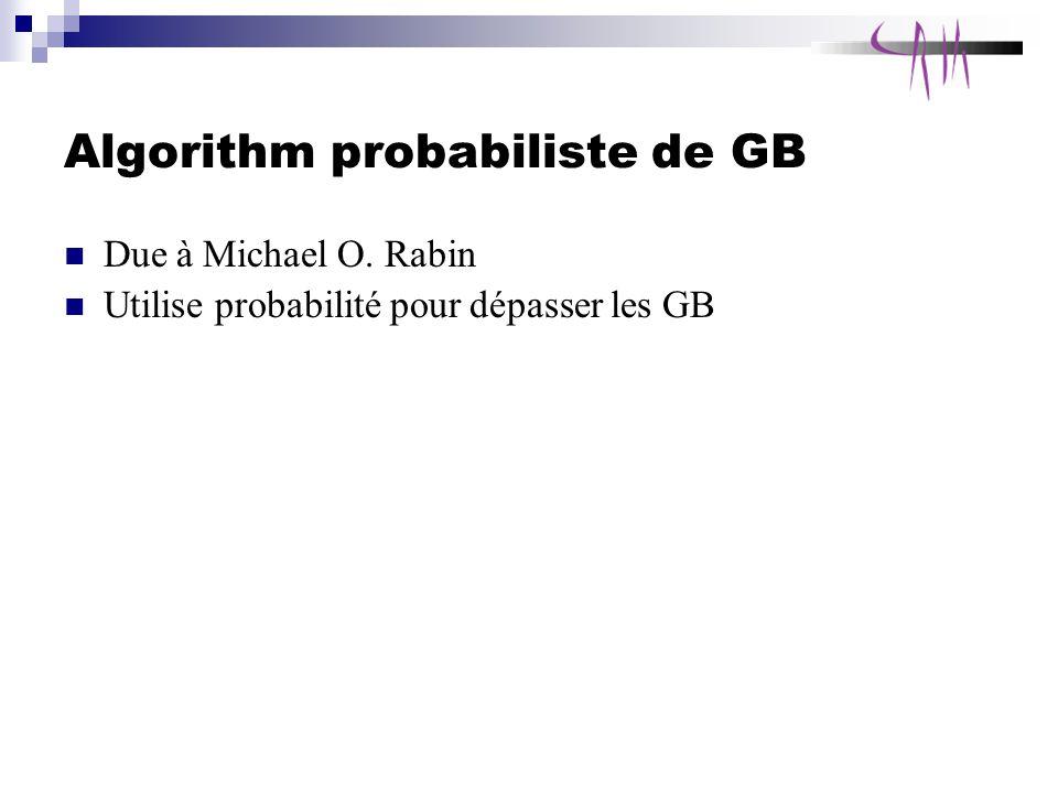 Algorithm probabiliste de GB Due à Michael O. Rabin Utilise probabilité pour dépasser les GB