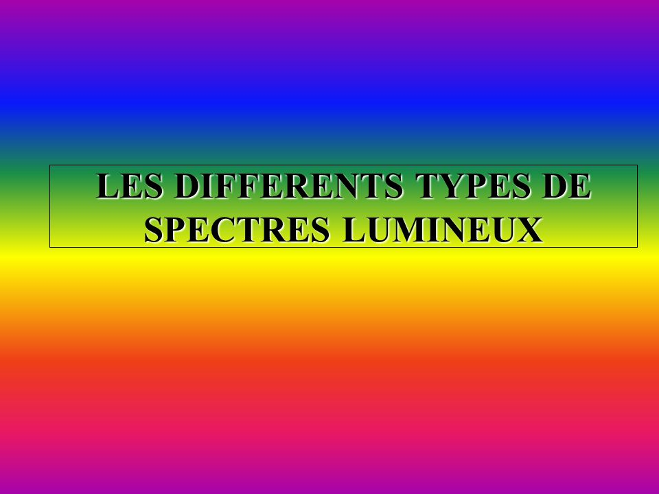 LES DIFFERENTS TYPES DE SPECTRES LUMINEUX