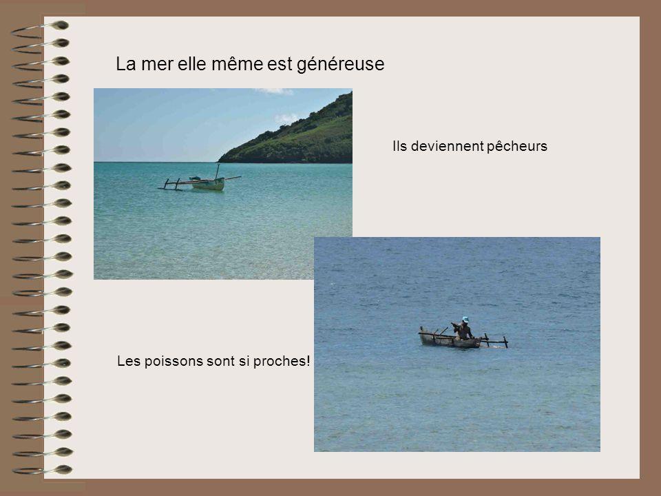 La mer elle même est généreuse Ils deviennent pêcheurs Les poissons sont si proches!