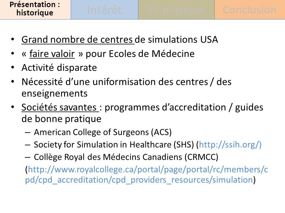 Grand nombre de centres de simulations USA « faire valoir » pour Ecoles de Médecine Activité disparate Nécessité dune uniformisation des centres / des enseignements Sociétés savantes : programmes daccreditation / guides de bonne pratique – American College of Surgeons (ACS) – Society for Simulation in Healthcare (SHS) (http://ssih.org/) – Collège Royal des Médecins Canadiens (CRMCC) (http://www.royalcollege.ca/portal/page/portal/rc/members/c pd/cpd_accreditation/cpd_providers_resources/simulation) Présentation : historique Intérêt En pratiqueConclusion