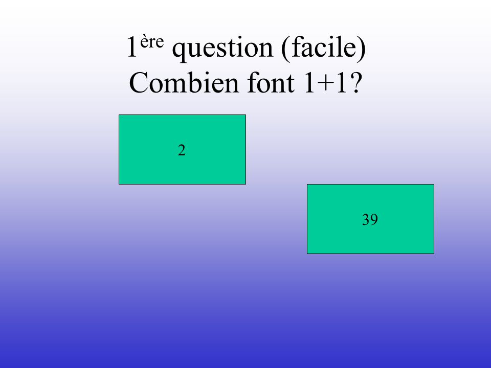1 ère question (facile) Combien font 1+1 239