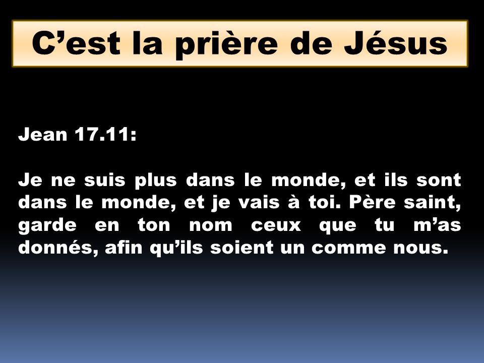 Cest la prière de Jésus Jean 17.11: Je ne suis plus dans le monde, et ils sont dans le monde, et je vais à toi. Père saint, garde en ton nom ceux que