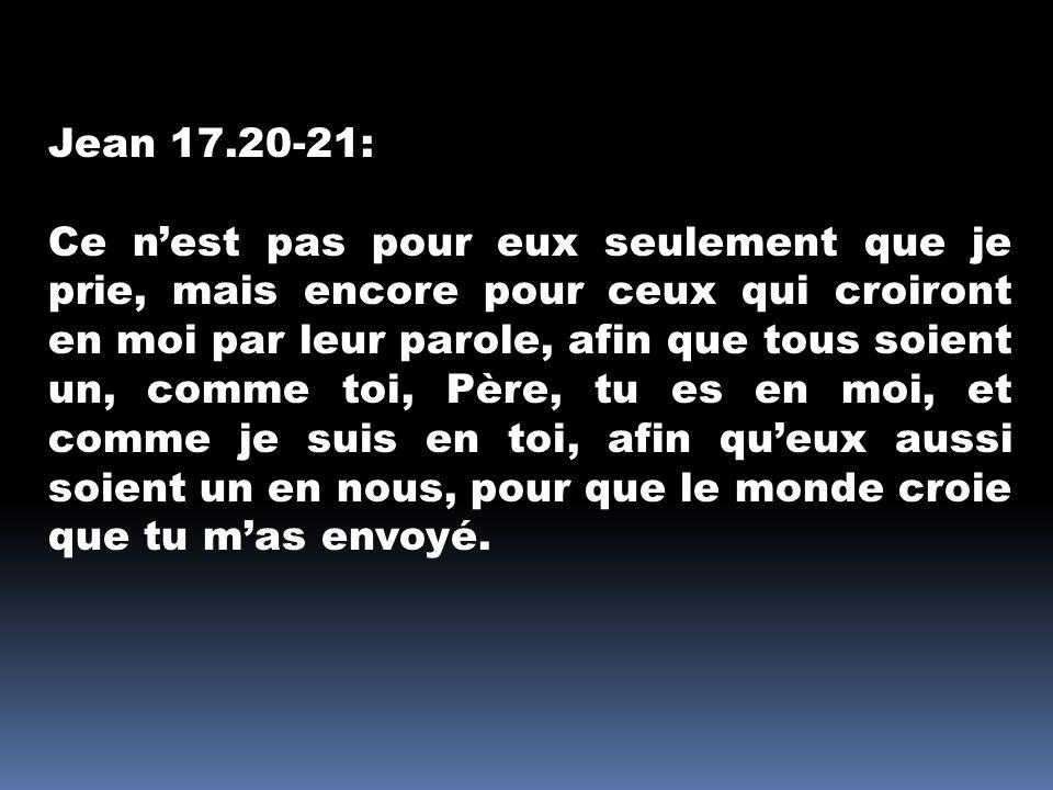 Jean 17.20-21: Ce nest pas pour eux seulement que je prie, mais encore pour ceux qui croiront en moi par leur parole, afin que tous soient un, comme t