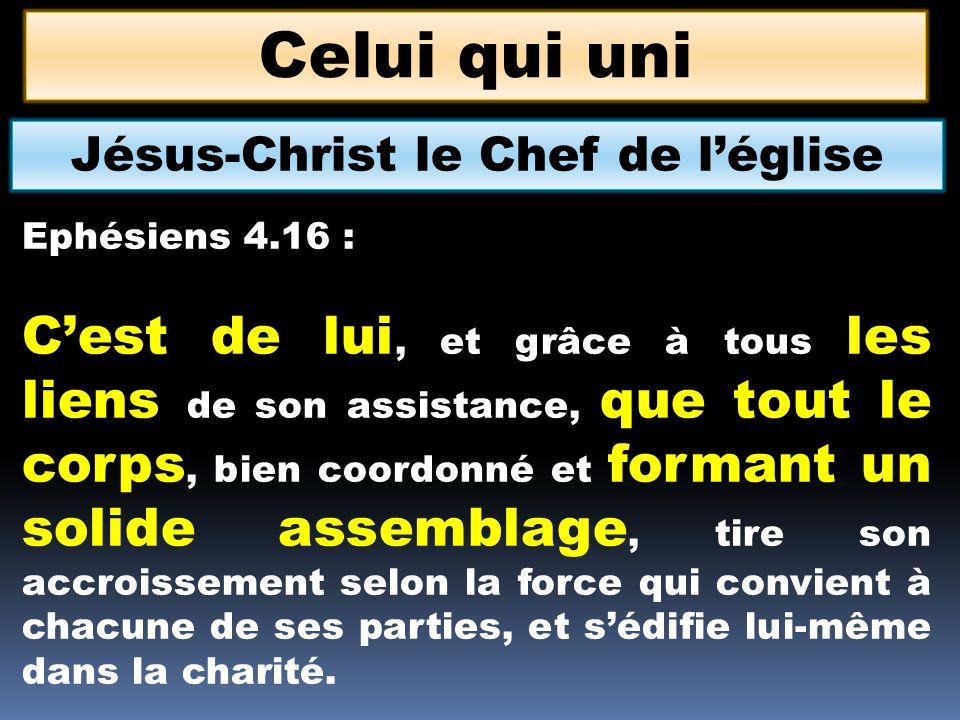Celui qui uni Jésus-Christ le Chef de léglise Ephésiens 4.16 : Cest de lui, et grâce à tous les liens de son assistance, que tout le corps, bien coord