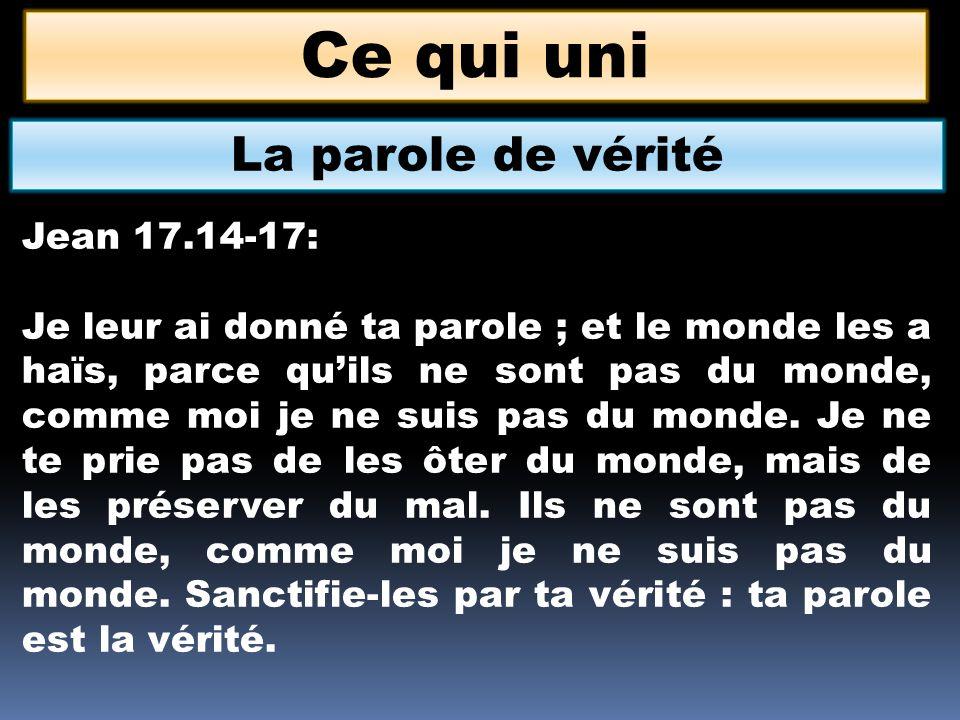 Ce qui uni La parole de vérité Jean 17.14-17: Je leur ai donné ta parole ; et le monde les a haïs, parce quils ne sont pas du monde, comme moi je ne s