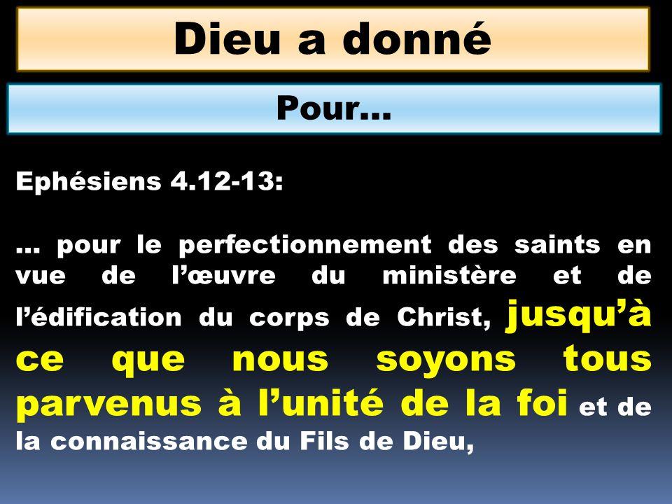 Dieu a donné Pour… Ephésiens 4.12-13: … pour le perfectionnement des saints en vue de lœuvre du ministère et de lédification du corps de Christ, jusqu