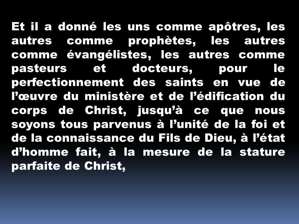 Et il a donné les uns comme apôtres, les autres comme prophètes, les autres comme évangélistes, les autres comme pasteurs et docteurs, pour le perfect