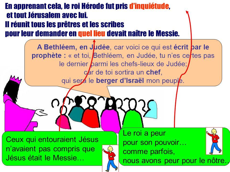 En apprenant cela, le roi Hérode fut pris dinquiétude, et tout Jérusalem avec lui. A Bethléem, en Judée, car voici ce qui est écrit par le prophète :