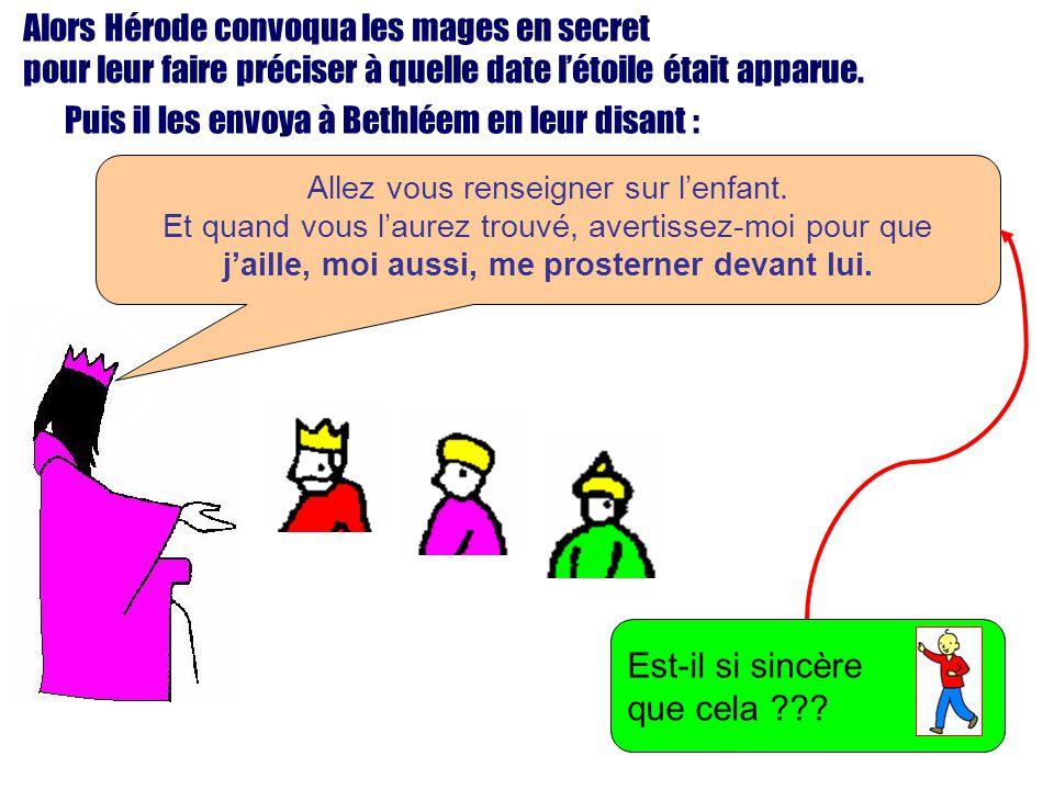 Alors Hérode convoqua les mages en secret pour leur faire préciser à quelle date létoile était apparue. Puis il les envoya à Bethléem en leur disant :