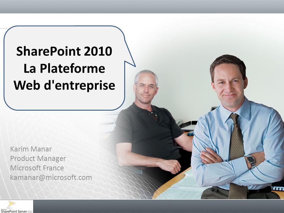 Karim Manar Product Manager Microsoft France kamanar@microsoft.com SharePoint 2010 La Plateforme Web d'entreprise
