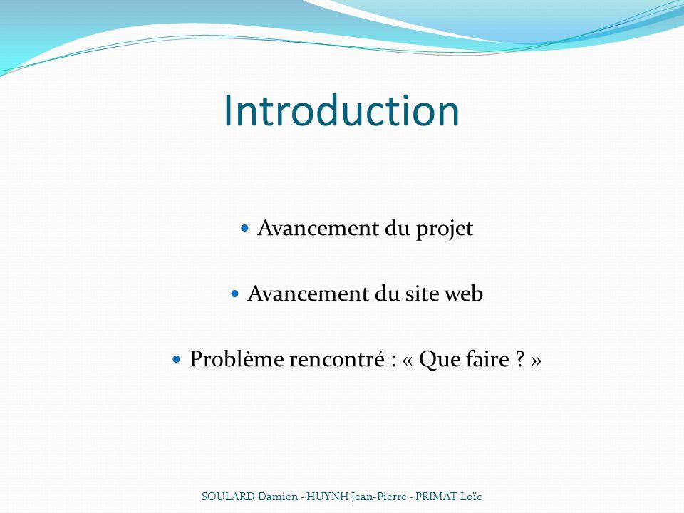 Introduction Avancement du projet Avancement du site web Problème rencontré : « Que faire ? » SOULARD Damien - HUYNH Jean-Pierre - PRIMAT Loïc