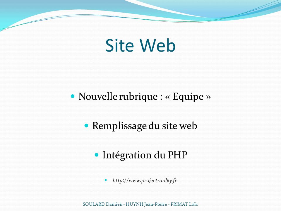 Site Web Nouvelle rubrique : « Equipe » Remplissage du site web Intégration du PHP http://www.project-milky.fr SOULARD Damien - HUYNH Jean-Pierre - PR