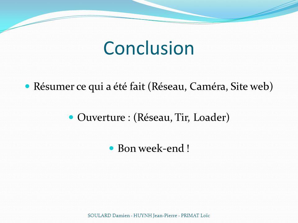 Conclusion Résumer ce qui a été fait (Réseau, Caméra, Site web) Ouverture : (Réseau, Tir, Loader) Bon week-end ! SOULARD Damien - HUYNH Jean-Pierre -