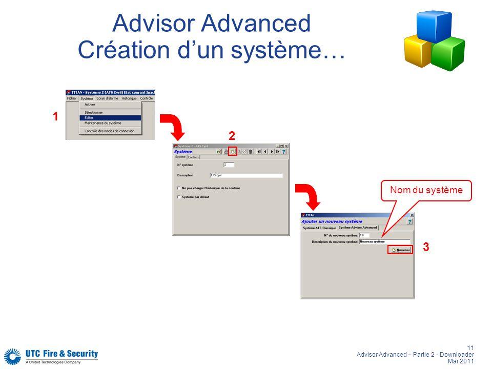 11 Advisor Advanced – Partie 2 - Downloader Mai 2011 Advisor Advanced Création dun système… 1 2 3 Nom du système