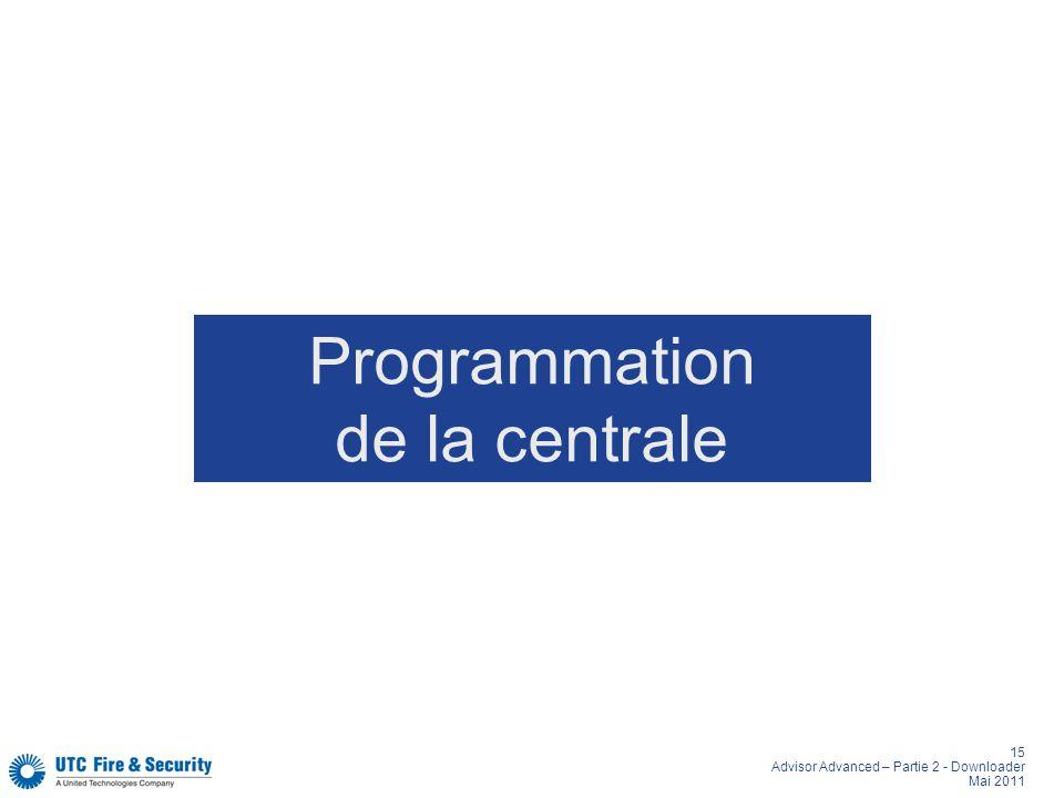 15 Advisor Advanced – Partie 2 - Downloader Mai 2011 Programmation de la centrale