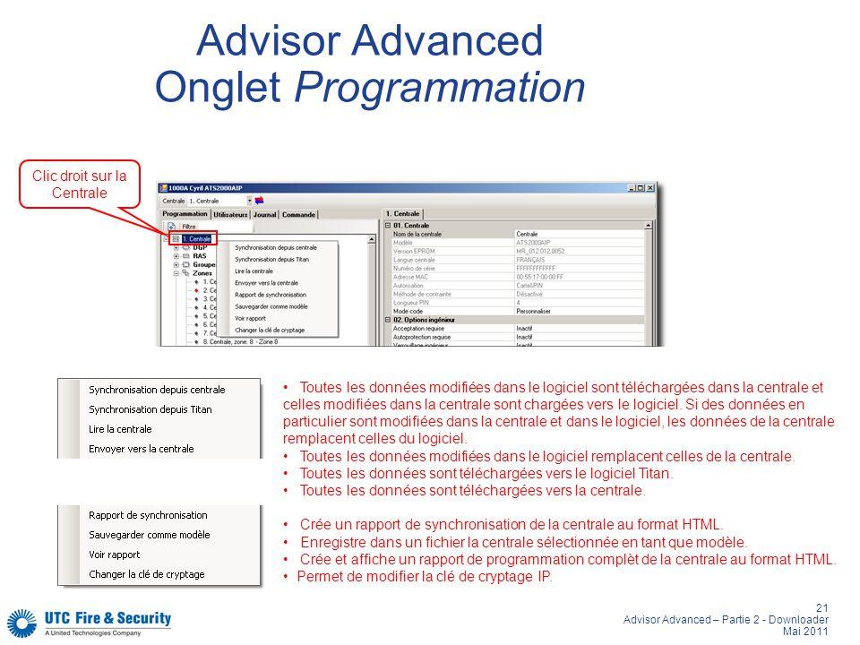 21 Advisor Advanced – Partie 2 - Downloader Mai 2011 Advisor Advanced Onglet Programmation Clic droit sur la Centrale Toutes les données modifiées dans le logiciel sont téléchargées dans la centrale et celles modifiées dans la centrale sont chargées vers le logiciel.