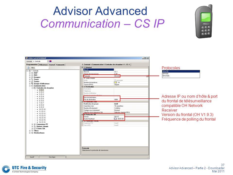 37 Advisor Advanced – Partie 2 - Downloader Mai 2011 Advisor Advanced Communication – CS IP Adresse IP ou nom dhôte & port du frontal de télésurveillance compatible OH Network Receiver Version du frontal (OH V1.9.3) Fréquence de polling du frontal Protocoles