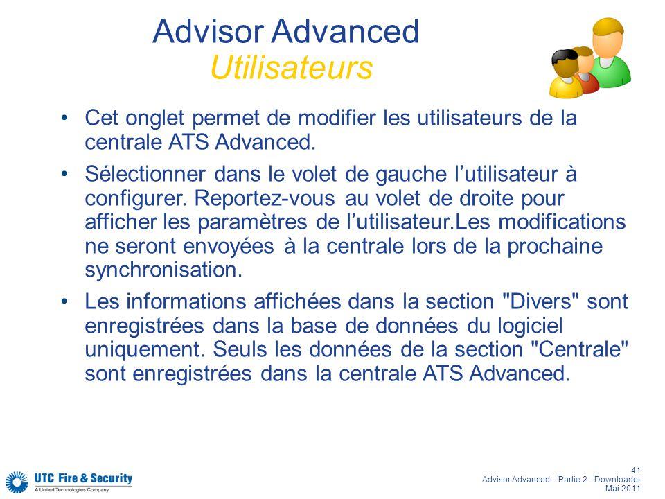 41 Advisor Advanced – Partie 2 - Downloader Mai 2011 Advisor Advanced Utilisateurs Cet onglet permet de modifier les utilisateurs de la centrale ATS Advanced.