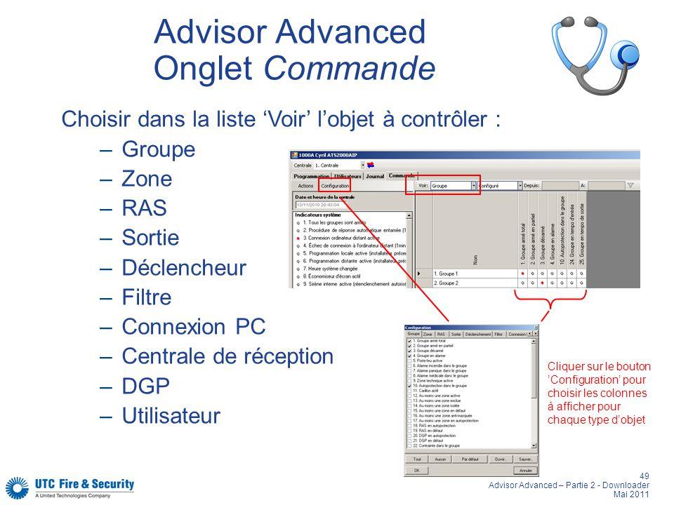 49 Advisor Advanced – Partie 2 - Downloader Mai 2011 Advisor Advanced Onglet Commande Choisir dans la liste Voir lobjet à contrôler : –Groupe –Zone –RAS –Sortie –Déclencheur –Filtre –Connexion PC –Centrale de réception –DGP –Utilisateur Cliquer sur le bouton Configuration pour choisir les colonnes à afficher pour chaque type dobjet