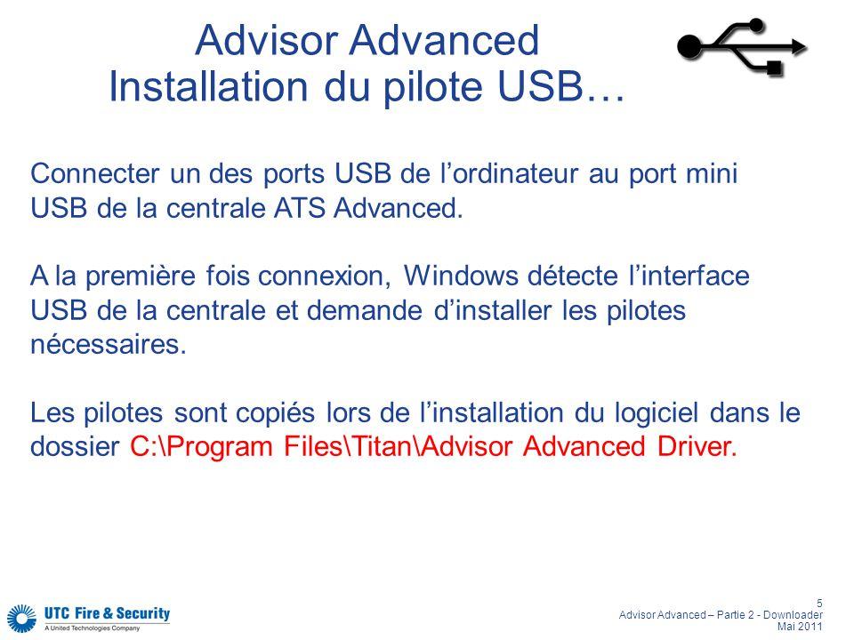 5 Advisor Advanced – Partie 2 - Downloader Mai 2011 Advisor Advanced Installation du pilote USB… Connecter un des ports USB de lordinateur au port mini USB de la centrale ATS Advanced.