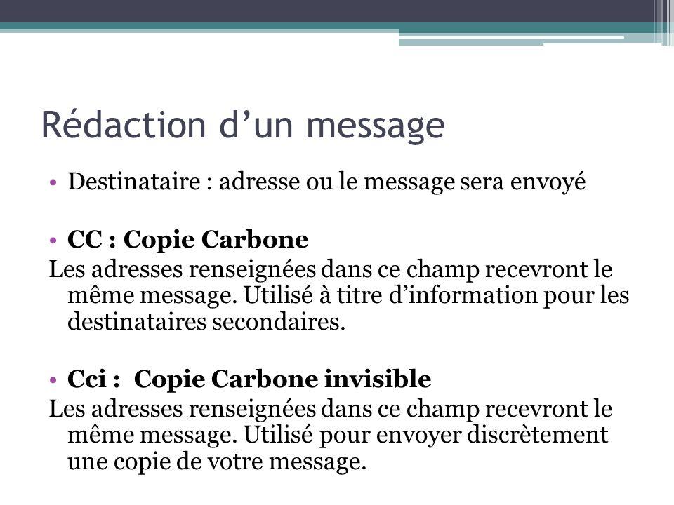 Rédaction dun message Destinataire : adresse ou le message sera envoyé CC : Copie Carbone Les adresses renseignées dans ce champ recevront le même mes