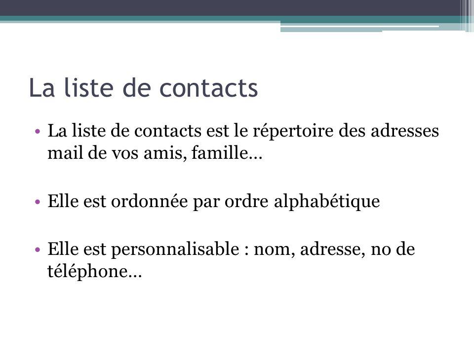 La liste de contacts La liste de contacts est le répertoire des adresses mail de vos amis, famille… Elle est ordonnée par ordre alphabétique Elle est