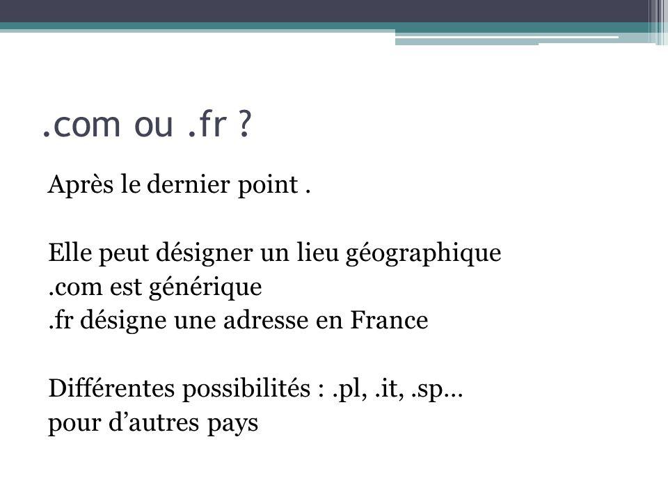 .com ou.fr ? Après le dernier point. Elle peut désigner un lieu géographique.com est générique.fr désigne une adresse en France Différentes possibilit