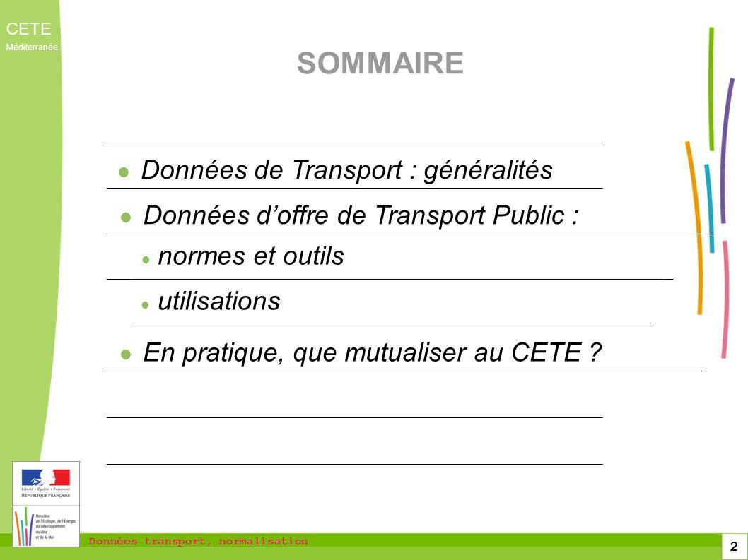 Données transport, normalisation CETE Méditerranée 2 SOMMAIRE Données de Transport : généralités Données doffre de Transport Public : utilisations En