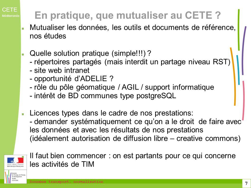Données transport, normalisation CETE Méditerranée 7 En pratique, que mutualiser au CETE ? Mutualiser les données, les outils et documents de référenc