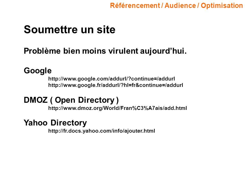 Référencement / Audience / Optimisation Soumettre un site Problème bien moins virulent aujourdhui. Google http://www.google.com/addurl/?continue=/addu