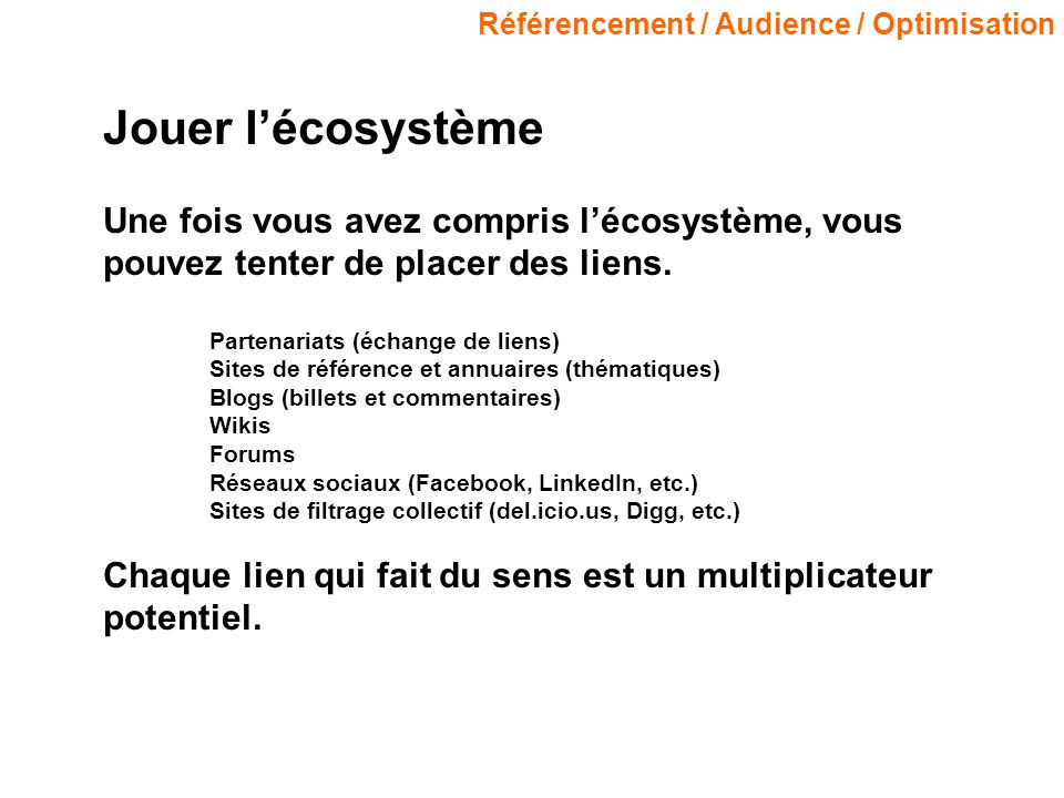 Référencement / Audience / Optimisation Jouer lécosystème Une fois vous avez compris lécosystème, vous pouvez tenter de placer des liens.