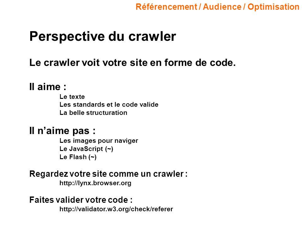 Référencement / Audience / Optimisation Perspective du crawler Le crawler voit votre site en forme de code. Il aime : Le texte Les standards et le cod