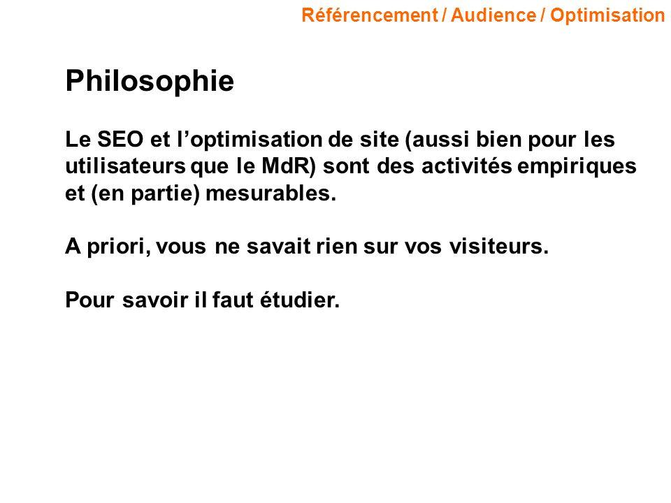 Référencement / Audience / Optimisation Philosophie Le SEO et loptimisation de site (aussi bien pour les utilisateurs que le MdR) sont des activités empiriques et (en partie) mesurables.
