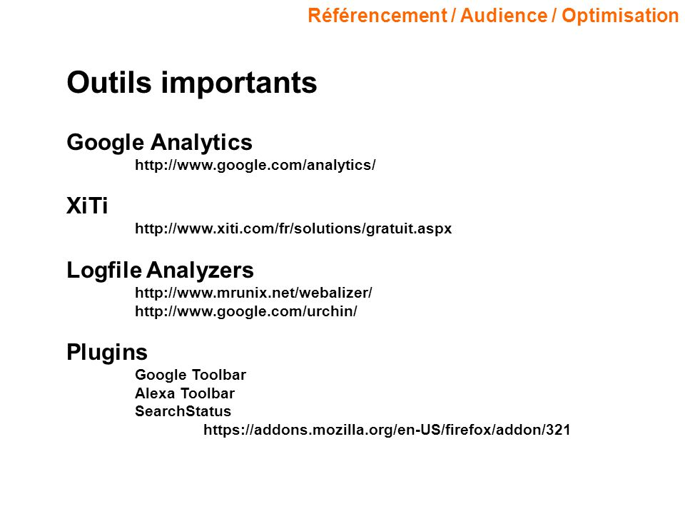Référencement / Audience / Optimisation Outils importants Google Analytics http://www.google.com/analytics/ XiTi http://www.xiti.com/fr/solutions/gratuit.aspx Logfile Analyzers http://www.mrunix.net/webalizer/ http://www.google.com/urchin/ Plugins Google Toolbar Alexa Toolbar SearchStatus https://addons.mozilla.org/en-US/firefox/addon/321