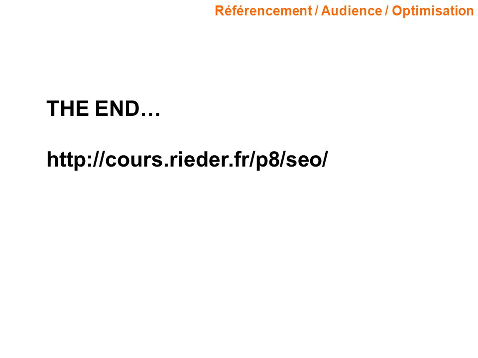 Référencement / Audience / Optimisation THE END… http://cours.rieder.fr/p8/seo/