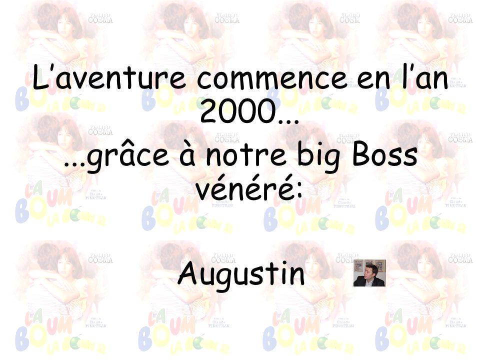 Laventure commence en lan 2000......grâce à notre big Boss vénéré: Augustin