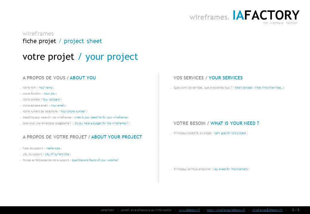IAFACTORY | conseil en architecture de linformation | www.iafactory.fr | http://wireframes.iafactory.fr | wireframes@iafactory.fr |www.iafactory.frhttp://wireframes.iafactory.frwireframes@iafactory.fr 3/ 5 wireframes fiche projet / project sheet IAFACTORY THE WIREFRAME FACTORY wireframes.