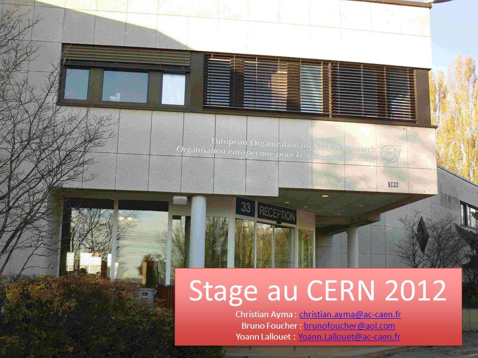 Stage au CERN 2012 Christian Ayma : christian.ayma@ac-caen.frchristian.ayma@ac-caen.fr Bruno Foucher : brunofoucher@aol.combrunofoucher@aol.com Yoann Lallouet : Yoann.Lallouet@ac-caen.fr Stage au CERN 2012 Christian Ayma : christian.ayma@ac-caen.frchristian.ayma@ac-caen.fr Bruno Foucher : brunofoucher@aol.combrunofoucher@aol.com Yoann Lallouet : Yoann.Lallouet@ac-caen.fr