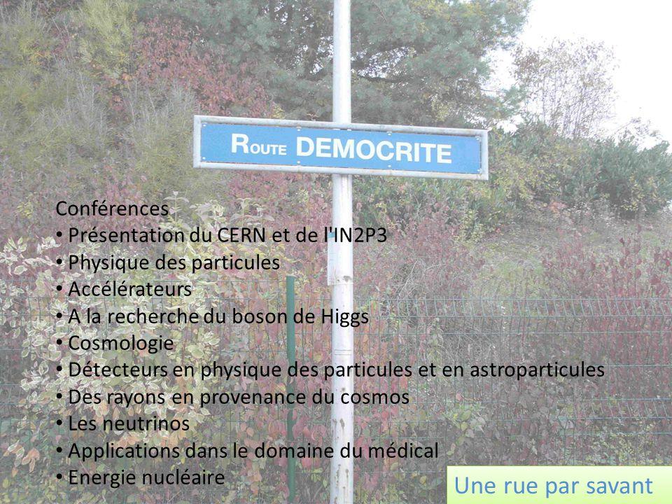 Conférences Présentation du CERN et de l IN2P3 Physique des particules Accélérateurs A la recherche du boson de Higgs Cosmologie Détecteurs en physique des particules et en astroparticules Des rayons en provenance du cosmos Les neutrinos Applications dans le domaine du médical Energie nucléaire Une rue par savant