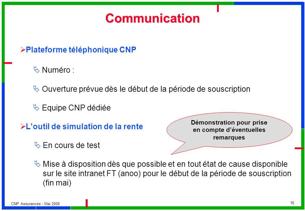 CNP Assurances - Mai 2006 16 Communication Plateforme téléphonique CNP Numéro : Ouverture prévue dès le début de la période de souscription Equipe CNP