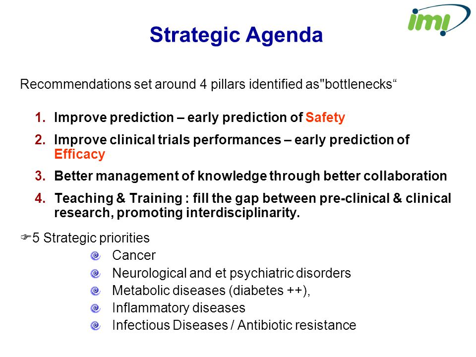 Strategic Agenda Recommendations set around 4 pillars identified as bottlenecks 1.Improve prediction – early prediction of Safety 2.Improve clinical trials performances – early prediction of Efficacy 3.Better management of knowledge through better collaboration 4.Teaching & Training : fill the gap between pre-clinical & clinical research, promoting interdisciplinarity.