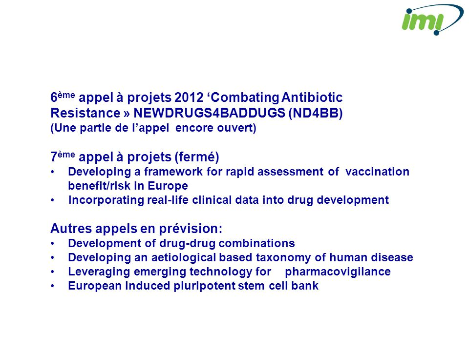 6 ème appel à projets 2012 Combating Antibiotic Resistance » NEWDRUGS4BADDUGS (ND4BB) (Une partie de lappel encore ouvert) 7 ème appel à projets (fermé) Developing a framework for rapid assessment of vaccination benefit/risk in Europe Incorporating real-life clinical data into drug development Autres appels en prévision: Development of drug-drug combinations Developing an aetiological based taxonomy of human disease Leveraging emerging technology for pharmacovigilance European induced pluripotent stem cell bank