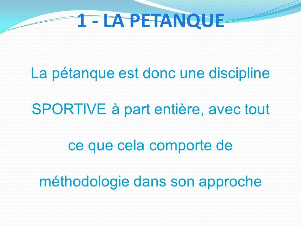 La pétanque est donc une discipline SPORTIVE à part entière, avec tout ce que cela comporte de méthodologie dans son approche 1 - LA PETANQUE