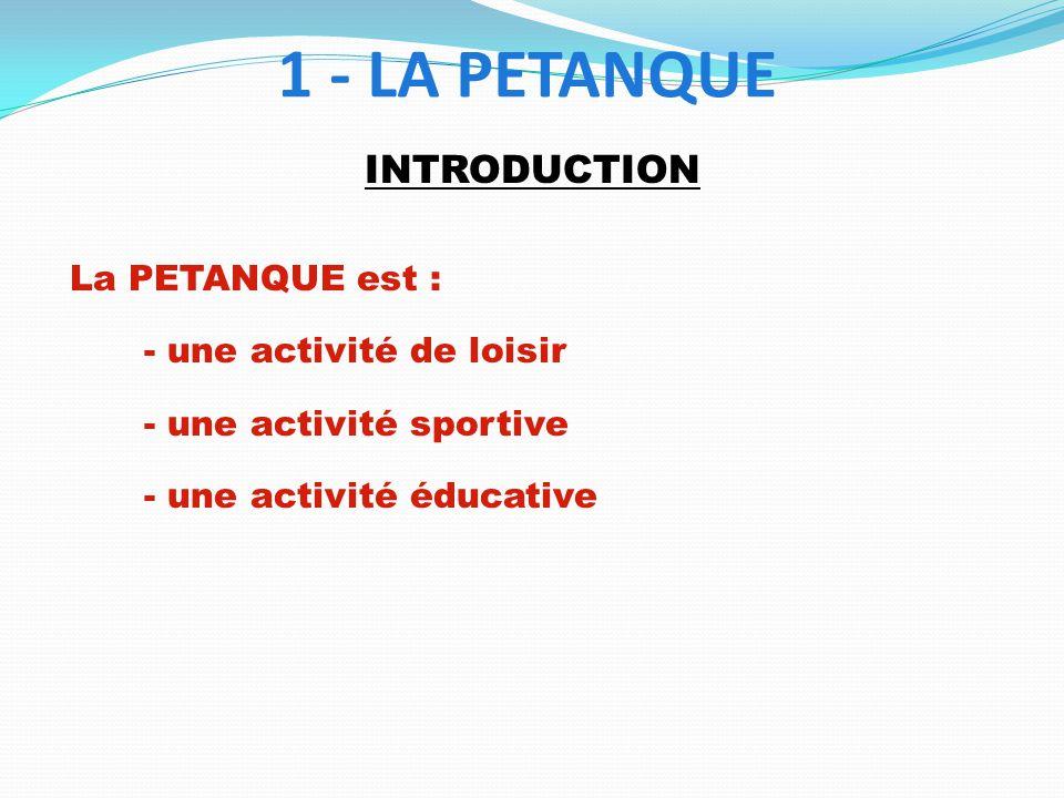 1 - LA PETANQUE INTRODUCTION La PETANQUE est : - une activité de loisir - une activité sportive - une activité éducative