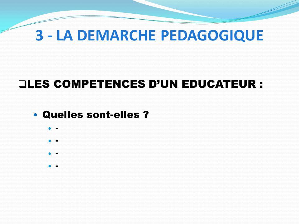 LES COMPETENCES DUN EDUCATEUR : Quelles sont-elles ? - - - - 3 - LA DEMARCHE PEDAGOGIQUE