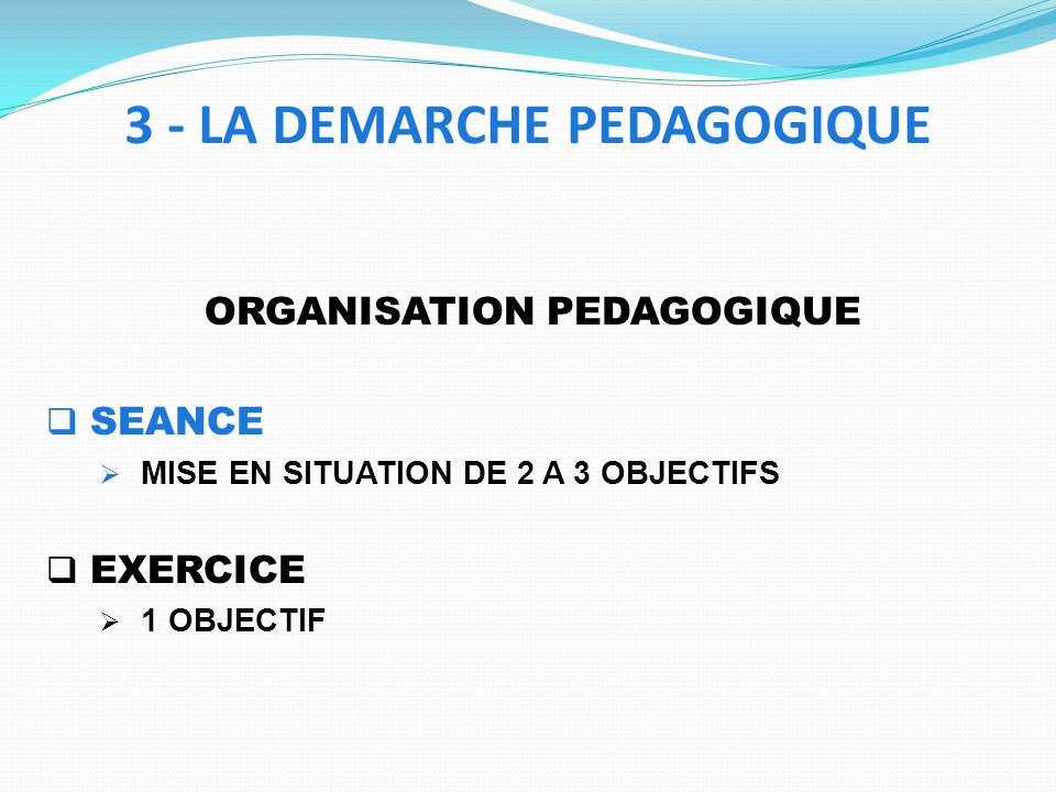ORGANISATION PEDAGOGIQUE SEANCE MISE EN SITUATION DE 2 A 3 OBJECTIFS EXERCICE 1 OBJECTIF 3 - LA DEMARCHE PEDAGOGIQUE