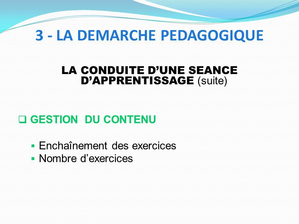 LA CONDUITE DUNE SEANCE DAPPRENTISSAGE (suite) GESTION DU CONTENU Enchaînement des exercices Nombre dexercices 3 - LA DEMARCHE PEDAGOGIQUE