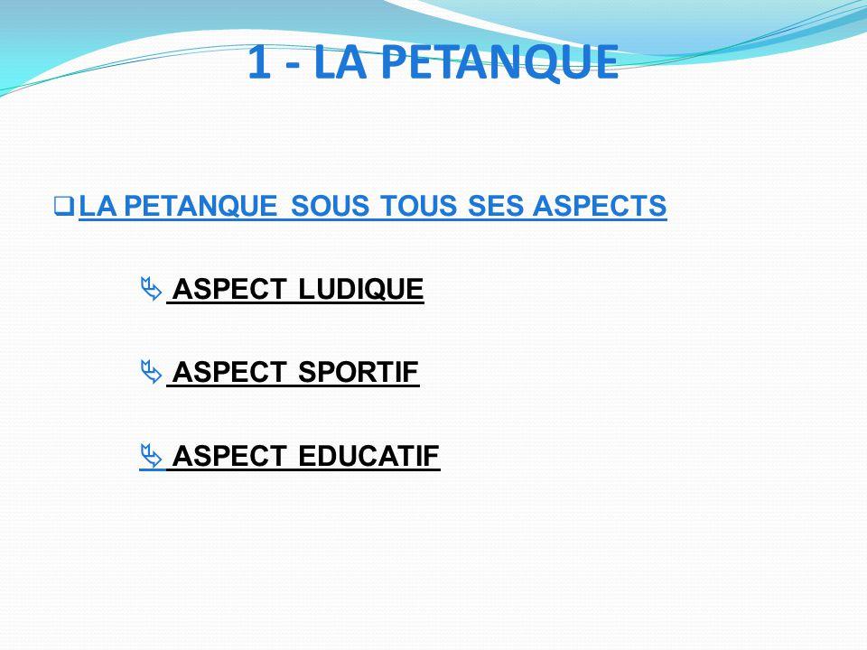 1 - LA PETANQUE LA PETANQUE SOUS TOUS SES ASPECTS ASPECT LUDIQUE ASPECT SPORTIF ASPECT EDUCATIF